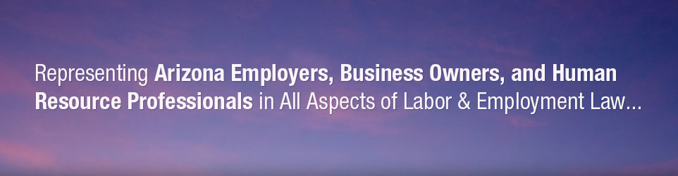 Representing Arizon Employers, Business Owners, and Human Resource Professionals in All Aspects of Labor and Employment Law.