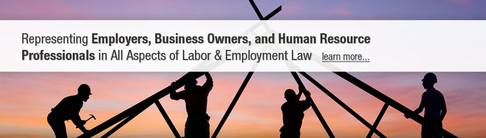 Representing Employers, Business Owners, and Human Resource Professionals in all aspects of Labor and Employment Law